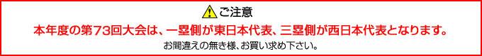 ご注意:本年度の第73回大会は一塁側が東日本代表、三塁側が西日本代表となります。お間違えの無き様、お買い求め下さい。